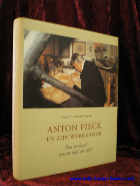 VAN DE WIJER, Ingrid; - ANTON PIECK EN ZIJN WERKKAMER. EEN VERHAAL TUSSEN 1895 EN 1987,