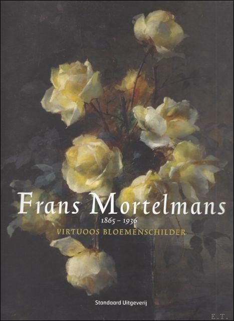 Norbert Hostyn, Schiltz, Vaerman, Benedicte e.a. (vert. ); - FRANS MORTELMANS 1865 - 1936. VIRTUOOS BLOEMENSCHILDER, catalogue raisonné