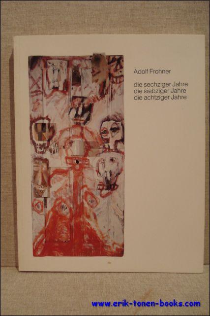 Heidemarie Cejnek (red.). - Adolf Frohner. Die sechziger Jahre, die siebziger Jahre, die achtziger Jahre.
